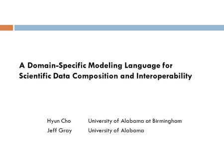 A Domain-Specific Modeling Language for Scientific Data Composition and Interoperability Hyun ChoUniversity of Alabama at Birmingham Jeff GrayUniversity.