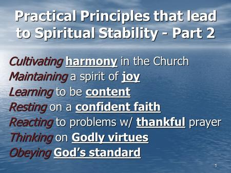 1 Practical Principles that lead to Spiritual Stability - Part 2 Cultivating harmony in the Church Maintaining a spirit of joy Learning to be content Resting.