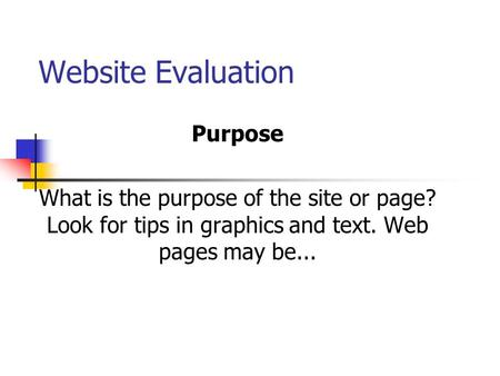Website Evaluation Purpose What is the purpose of the site or page? Look for tips in graphics and text. Web pages may be...