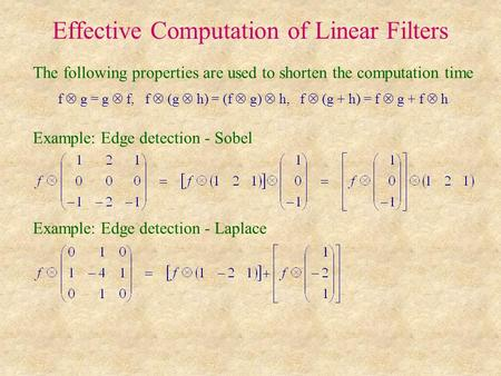 Effective Computation of Linear Filters The following properties are used to shorten the computation time f  g = g  f, f  (g  h) = (f  g)  h, f 