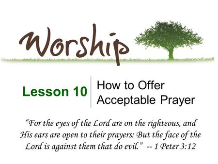 "How to Offer Acceptable Prayer Lesson 10 ""For the eyes of the Lord are on the righteous, and His ears are open to their prayers: But the face of the Lord."
