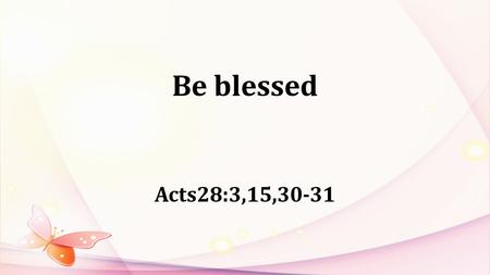 Be blessed Acts28:3,15,30-31. Ephesians1:3: Praise be to the God and Father of our Lord Jesus Christ, who has blessed us with every spiritual blessing.