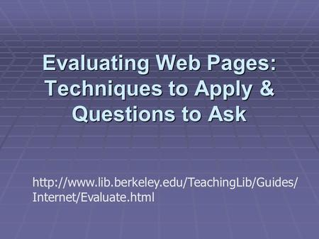 Evaluating Web Pages: Techniques to Apply & Questions to Ask  Internet/Evaluate.html.