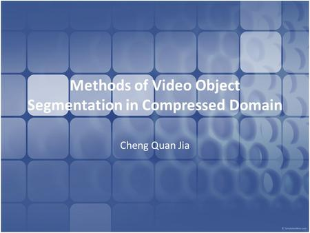 Methods of Video Object Segmentation in Compressed Domain Cheng Quan Jia.