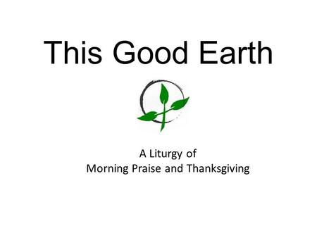 This Good Earth A Liturgy of Morning Praise and Thanksgiving.