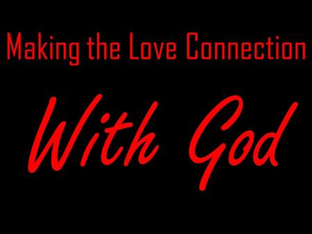 Making the Love Connection With God Step One Get to Know God Likes Dislikes What makes Him smile.