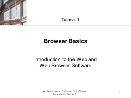 XP New Perspectives on The Internet, Sixth Edition— Comprehensive Tutorial 1 1 Browser Basics Introduction to the Web and Web Browser Software Tutorial.