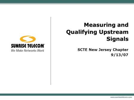 Measuring and Qualifying Upstream Signals SCTE New Jersey Chapter 9/13/07.