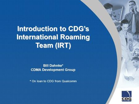 Introduction to CDG's International Roaming Team (IRT) Bill Dahnke* CDMA Development Group * On loan to CDG from Qualcomm.