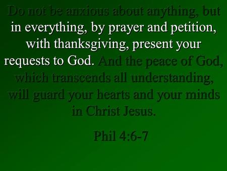 Do not be anxious about anything, but in everything, by prayer and petition, with thanksgiving, present your requests to God. And the peace of God, which.