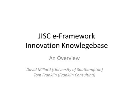 JISC e-Framework Innovation Knowlegebase An Overview David Millard (University of Southampton) Tom Franklin (Franklin Consulting)