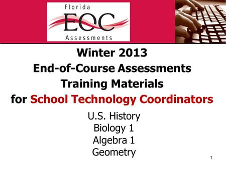 Winter 2013 End-of-Course Assessments Training Materials for School Technology Coordinators U.S. History Biology 1 Algebra 1 Geometry 1.