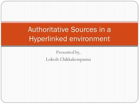 Presented by, Lokesh Chikkakempanna Authoritative Sources in a Hyperlinked environment.