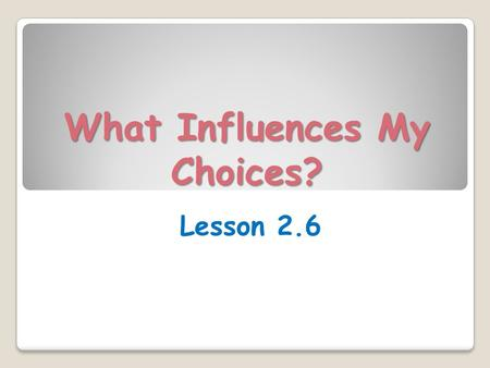 What Influences My Choices? Lesson 2.6. Learning Targets (p.99) Today in class, I will… ◦ Evaluate research sources for authority, accuracy, credibility,