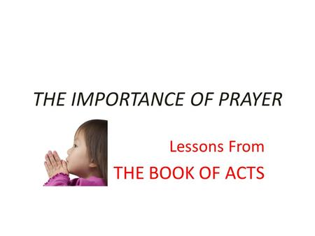 THE IMPORTANCE OF PRAYER Lessons From THE BOOK OF ACTS.