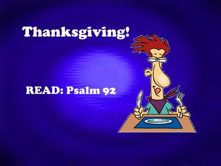 Thanksgiving! READ: Psalm 92. Giving thanks to God is an important aspect of our prayer life. Many Christians sometimes hurry over or neglect it entirely.
