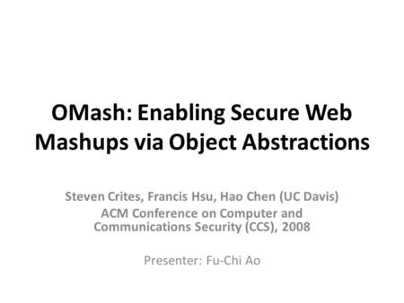 OMash: Enabling Secure Web Mashups via Object Abstractions Steven Crites, Francis Hsu, Hao Chen (UC Davis) ACM Conference on Computer and Communications.