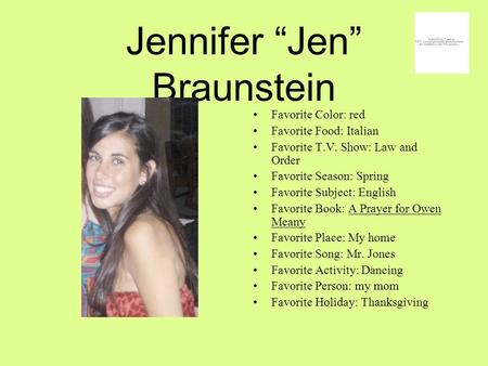 "Jennifer ""Jen"" Braunstein Favorite Color: red Favorite Food: Italian Favorite T.V. Show: Law and Order Favorite Season: Spring Favorite Subject: English."