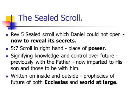 The Sealed Scroll. Rev 5 Sealed scroll which Daniel could not open - now to reveal its secrets. 5:7 Scroll in right hand - place of power. Signifying knowledge.