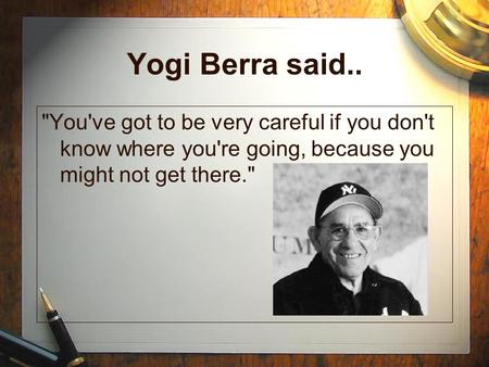 Yogi Berra said.. You've got to be very careful if you don't know where you're going, because you might not get there.