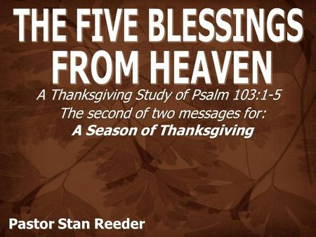 A Thanksgiving Study of Psalm 103:1-5 The second of two messages for: A Season of Thanksgiving Pastor Stan Reeder.