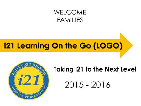 WELCOME FAMILIES LOGO 2015 - 2016 i21 Learning On the Go (LOGO) Taking i21 to the Next Level.