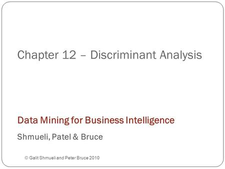 Chapter 12 – Discriminant Analysis © Galit Shmueli and Peter Bruce 2010 Data Mining for Business Intelligence Shmueli, Patel & Bruce.