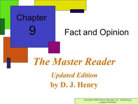 Copyright © 2005 Pearson Education, Inc., publishing as Longman Publishers The Master Reader Updated Edition by D. J. Henry Fact and Opinion Chapter 9.