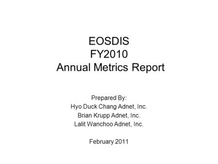 EOSDIS FY2010 Annual Metrics Report Prepared By: Hyo Duck Chang Adnet, Inc. Brian Krupp Adnet, Inc. Lalit Wanchoo Adnet, Inc. February 2011.