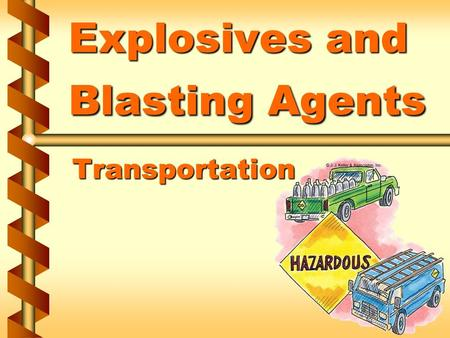 Explosives and Blasting Agents Transportation. Regulations and laws v Applicable traffic regulations v Applicable state laws v Relevant provisions of.