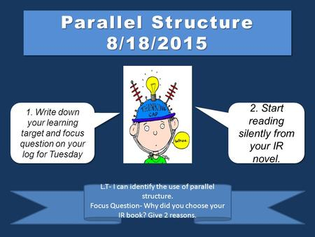 Parallel Structure 8/18/2015 1. Write down your learning target and focus question on your log for Tuesday 1. Write down your learning target and focus.