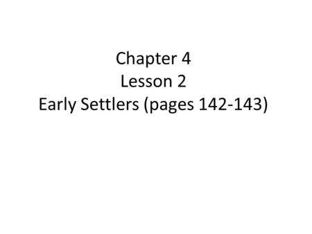 Chapter 4 Lesson 2 Early Settlers (pages 142-143).