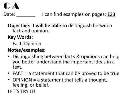 C A Date: _______I can find examples on pages: 123 Objective: I will be able to distinguish between fact and opinion. Key Words: Fact, Opinion Notes/examples: