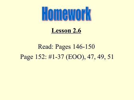 Lesson 2.6 Read: Pages 146-150 Page 152: #1-37 (EOO), 47, 49, 51.