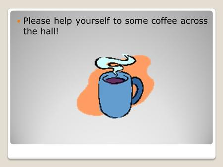 Please help yourself to some coffee across the hall!