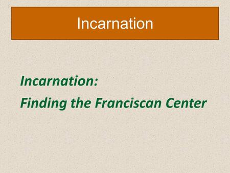 Incarnation Incarnation: Finding the Franciscan Center.