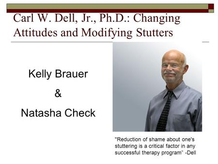 Carl W. Dell, Jr., Ph.D.: Changing Attitudes and Modifying Stutters Kelly Brauer & Natasha Check Reduction of shame about one's stuttering is a critical.