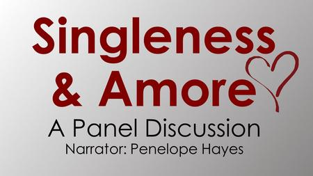Singleness & Amore A Panel Discussion Narrator: Penelope Hayes.