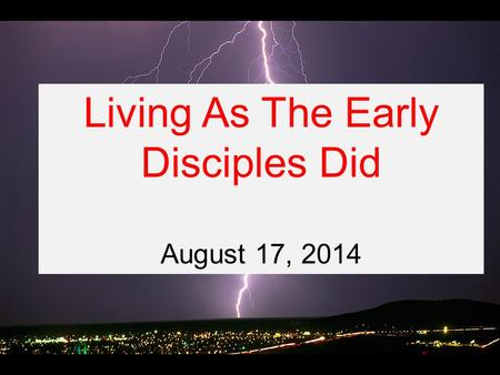 Living As The Early Disciples Did August 17, 2014.