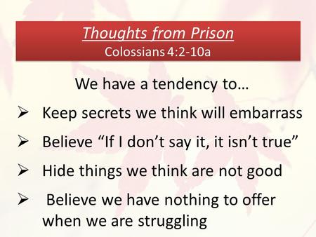 "Thoughts from Prison Colossians 4:2-10a We have a tendency to…  Keep secrets we think will embarrass  Believe ""If I don't say it, it isn't true""  Hide."