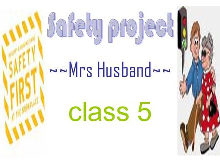 ~~Mrs Husband~~ class 5. The start Our class was lucky enough to work with Mrs Husband on the Safe Project. It was all about keeping ourselves safe and.