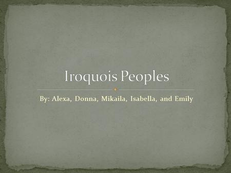 By: Alexa, Donna, Mikaila, Isabella, and Emily. The original homeland of the Iroquois was in upstate New York between the Adirondack Mountains and Niagara.