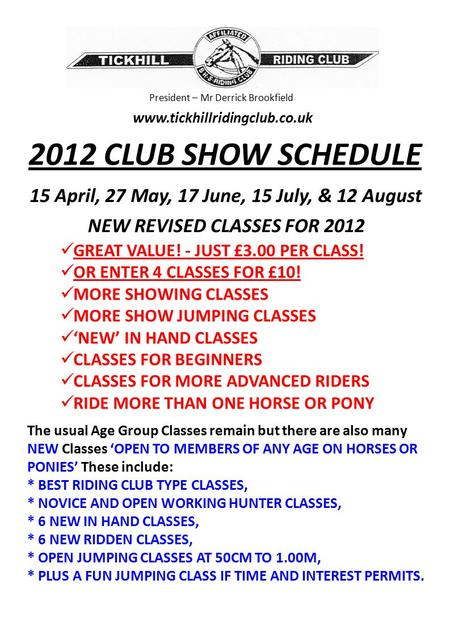 President – Mr Derrick Brookfield www.tickhillridingclub.co.uk 2012 CLUB SHOW SCHEDULE 15 April, 27 May, 17 June, 15 July, & 12 August NEW REVISED CLASSES.