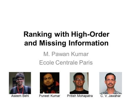 Ranking with High-Order and Missing Information M. Pawan Kumar Ecole Centrale Paris Aseem BehlPuneet KumarPritish MohapatraC. V. Jawahar.