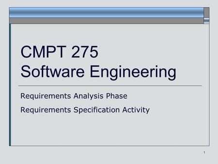 1 CMPT 275 Software Engineering Requirements Analysis Phase Requirements Specification Activity.
