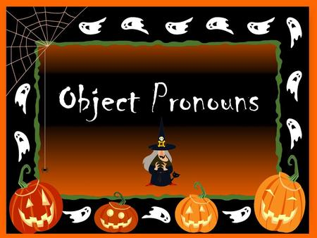 Object Pronouns. When is an object pronoun used? After an action verb! What are some examples of object pronouns?