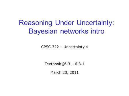 Reasoning Under Uncertainty: Bayesian networks intro CPSC 322 – Uncertainty 4 Textbook §6.3 – 6.3.1 March 23, 2011.