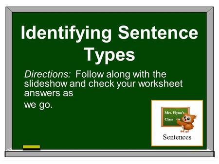 Identifying Sentence Types Directions: Follow along with the slideshow and check your worksheet answers as we go. Sentences Mrs. Flynn's Class.