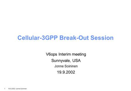 1 19.9.2002 / Jonne Soininen Cellular-3GPP Break-Out Session V6ops Interim meeting Sunnyvale, USA Jonne Soininen 19.9.2002.