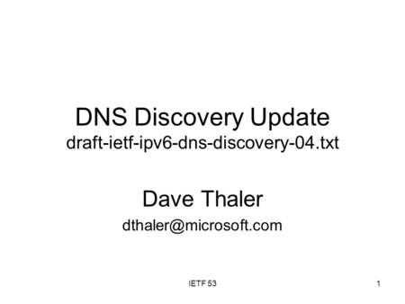 IETF 531 DNS Discovery Update draft-ietf-ipv6-dns-discovery-04.txt Dave Thaler